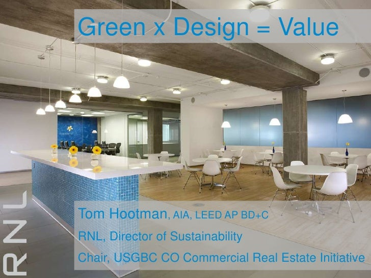 Green x Design = Value<br />Tom Hootman, AIA, LEED AP BD+C<br />RNL, Director of Sustainability<br />Chair, USGBC CO Comme...