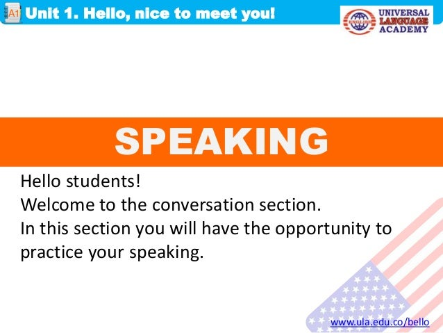 SPEAKINGUnit 1. Hello, nice to meet you!www.ula.edu.co/belloA1Hello students!Welcome to the conversation section.In this s...