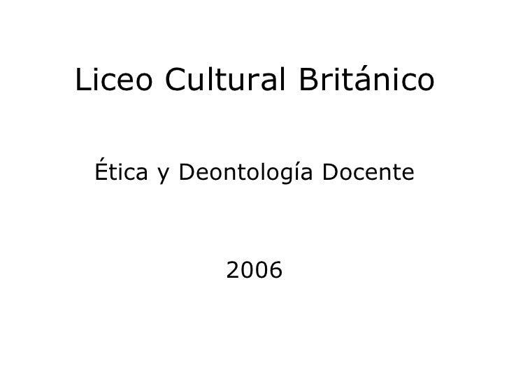 Liceo Cultural Británico <ul><li>Ética y Deontología Docente </li></ul><ul><li>2006 </li></ul>