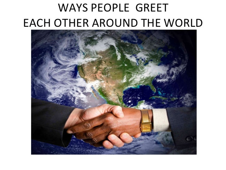 WAYS PEOPLE  GREET EACH OTHER AROUND THE WORLD