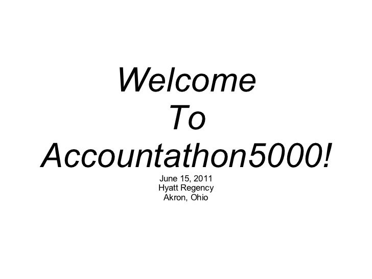 Welcome To Accountathon5000! June 15, 2011 Hyatt Regency Akron, Ohio