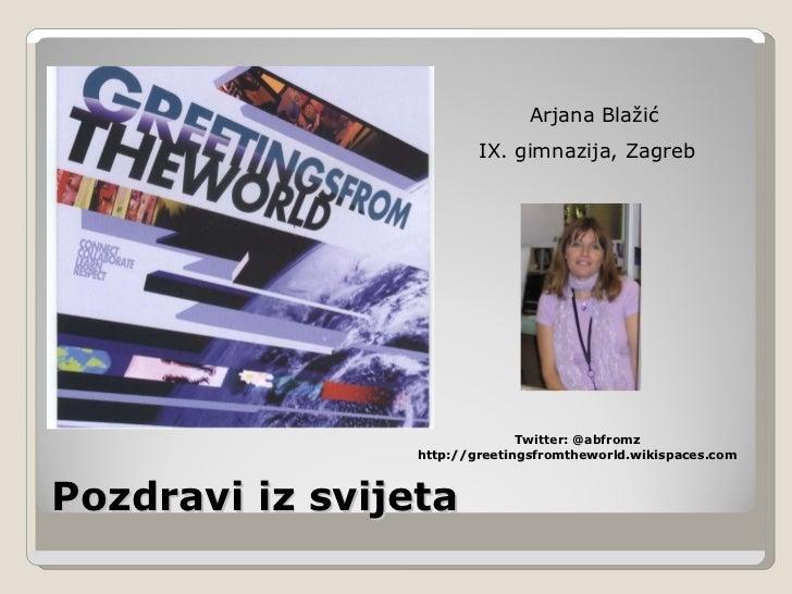 Pozdravi iz svijeta Arjana Blažić IX. gimnazija, Zagreb  Twitter: @abfromz http://greetingsfromtheworld.wikispaces.com