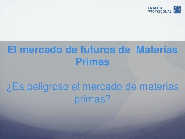 El mercado de futuros de Materias             Primas¿Es peligroso el mercado de materias              primas?