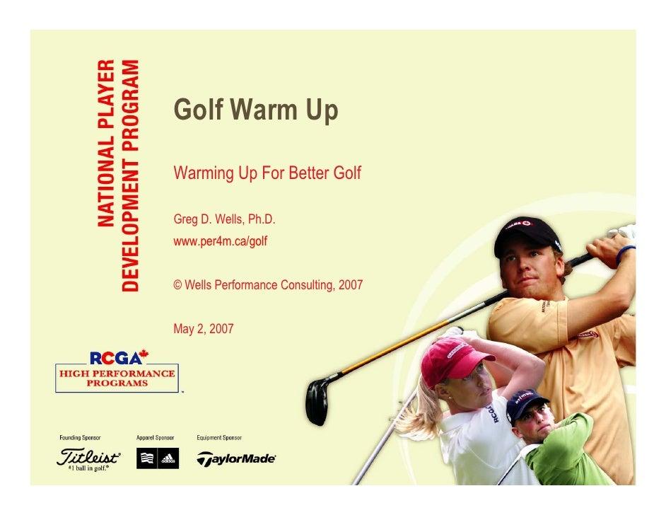 Golf Warm Up Warming Up For Better Golf  Greg D. Wells, Ph.D. www.per4m.ca/golf   © Wells Performance Consulting, 2007   M...