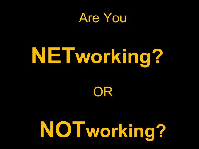 Are You  NETworking? OR  NOTworking?