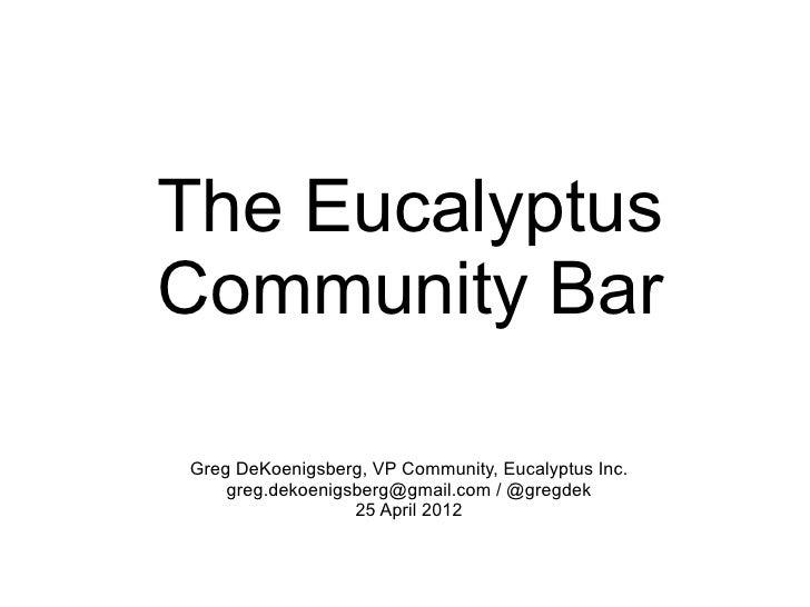 The EucalyptusCommunity BarGreg DeKoenigsberg, VP Community, Eucalyptus Inc.    greg.dekoenigsberg@gmail.com / @gregdek   ...