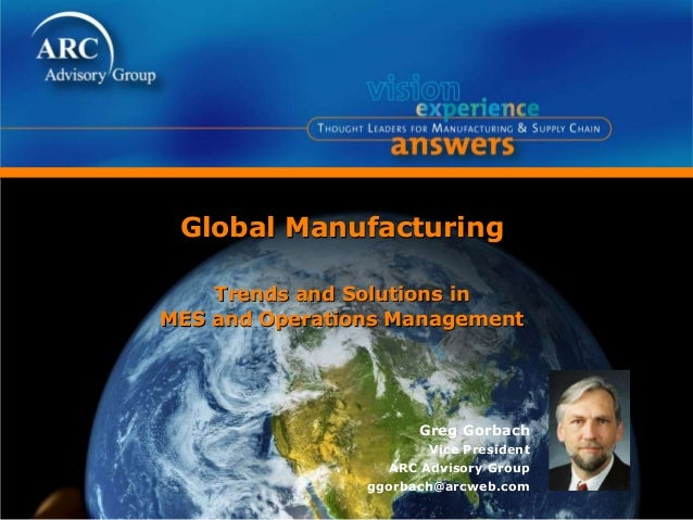 Global Manufacturing Trends and Solutions in MES and Operations Management Greg Gorbach Vice President ARC Advisory Group ...