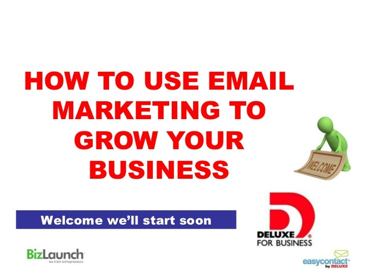 HOW TO USE EMAIL MARKETING TO  GROW YOUR   BUSINESS Welcome we'll start soon