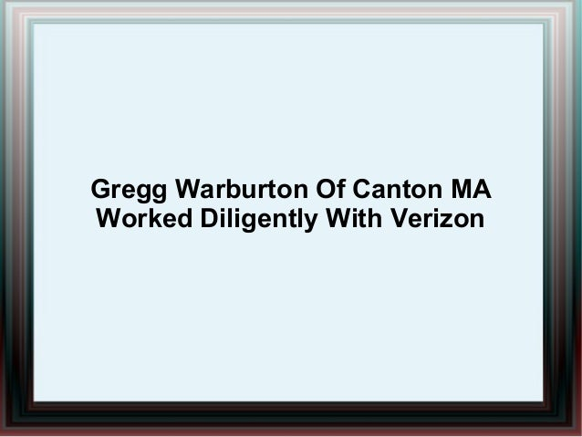 Gregg Warburton Of Canton MA Worked Diligently With Verizon