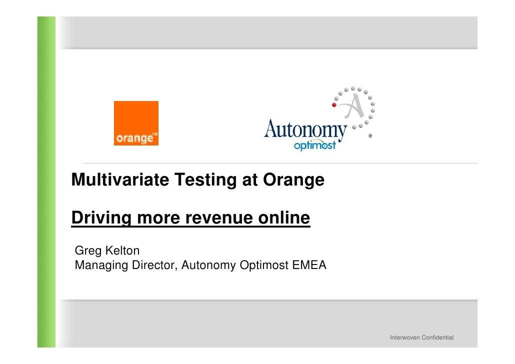 Multivariate Testing at Orange  Driving more revenue online Greg Kelton Managing Director, Autonomy Optimost EMEA         ...