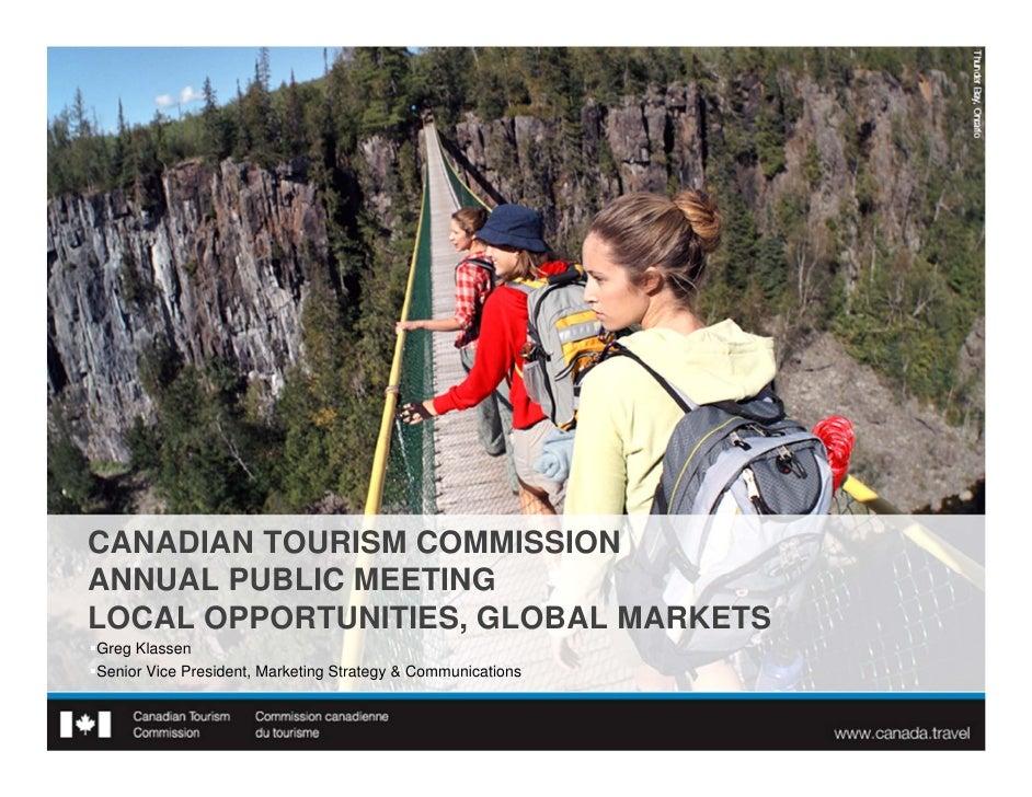 CANADIAN TOURISM COMMISSIONANNUAL PUBLIC MEETINGLOCAL OPPORTUNITIES, GLOBAL MARKETSGreg KlassenSenior Vice President, Ma...