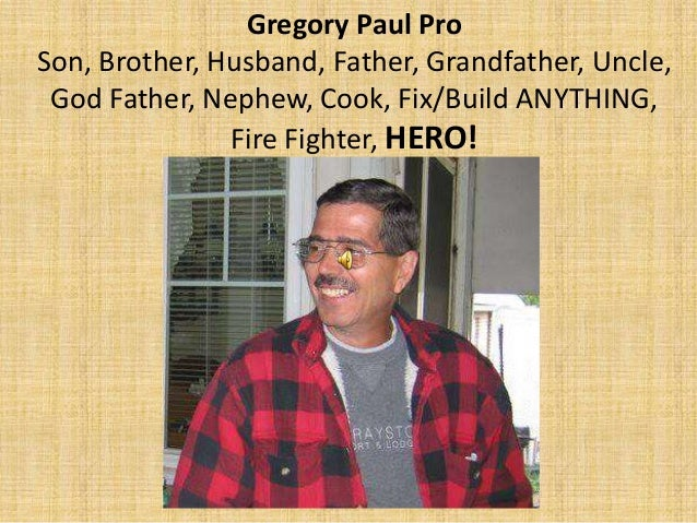 Gregory Paul Pro Son, Brother, Husband, Father, Grandfather, Uncle, God Father, Nephew, Cook, Fix/Build ANYTHING, Fire Fig...