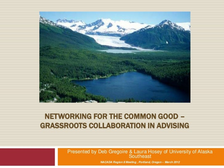 NETWORKING FOR THE COMMON GOOD –GRASSROOTS COLLABORATION IN ADVISING      Presented by Deb Gregoire & Laura Hosey of Unive...