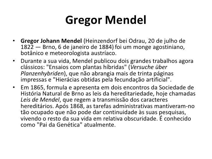 Gregor Mendel<br />Gregor Johann Mendel (HeinzendorfbeiOdrau, 20 de julho de 1822 — Brno, 6 de janeiro de 1884)foi um mong...