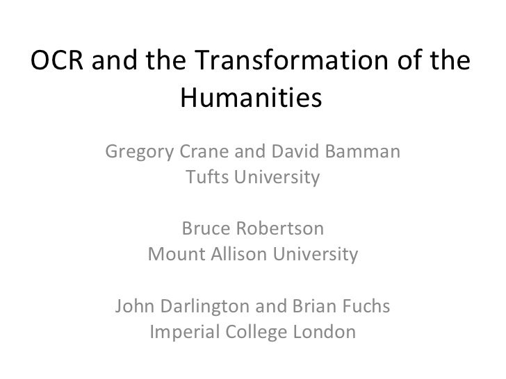 OCR and the Transformation of the Humanities Gregory Crane and David Bamman Tufts University Bruce Robertson Mount Allison...