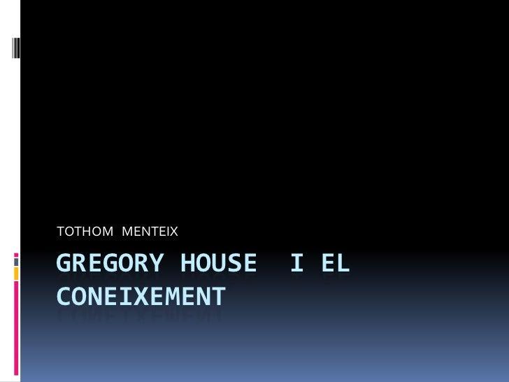 GREGORY HOUSE  I EL CONEIXEMENT <br />TOTHOM   MENTEIX <br />