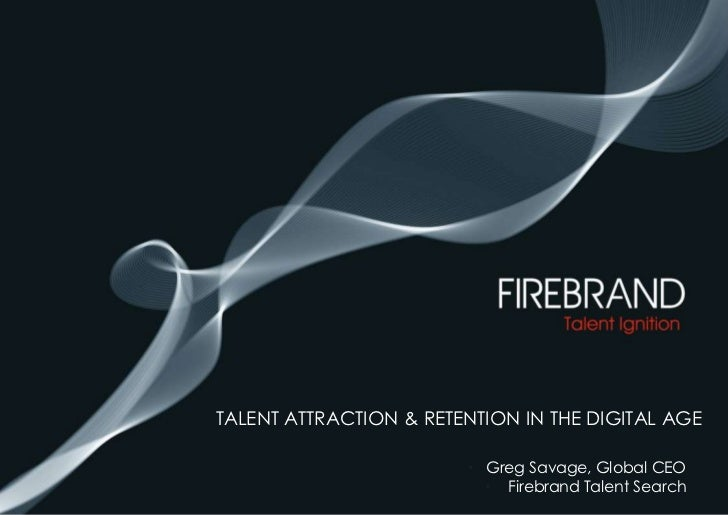 Talent attraction & retention in the digital age<br />Greg Savage, Global CEO <br /> Firebrand Talent Search<br />