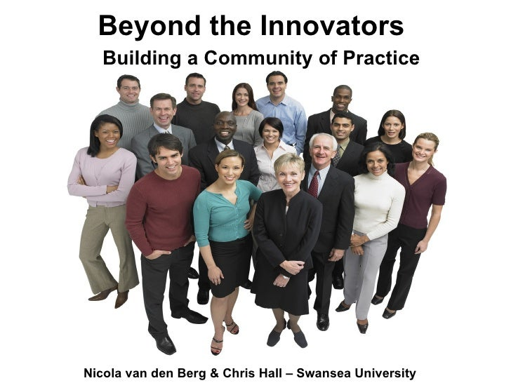Building a Community of Practice Beyond the Innovators Nicola van den Berg & Chris Hall – Swansea University
