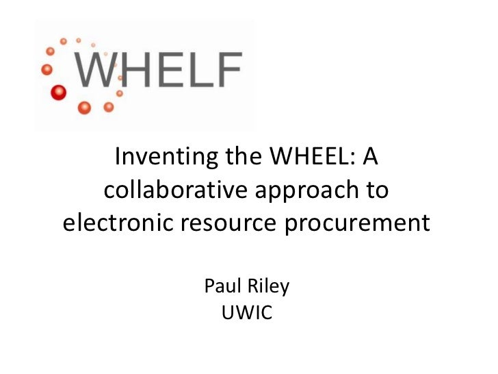 Inventing the WHEEL: A collaborative approach to electronic resource procurementPaul RileyUWIC<br />
