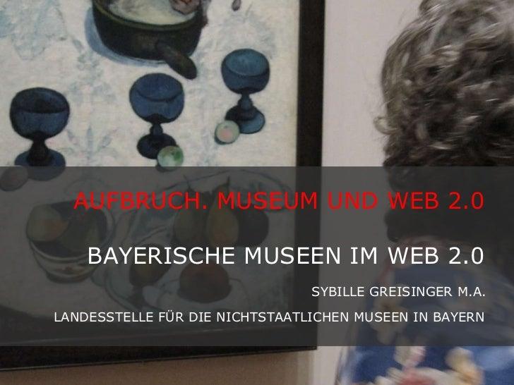 AUFBRUCH. MUSEUM UND WEB 2.0  BAYERISCHE MUSEEN IM WEB 2.0  SYBILLE GREISINGER M.A.  LANDESSTELLE FÜR DIE NICHTSTAATLICHEN...