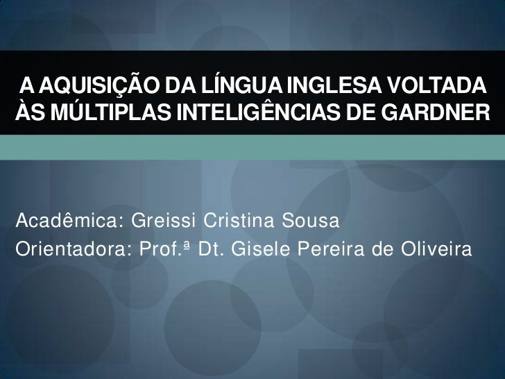 A AQUISIÇÃO DA LÍNGUA INGLESA VOLTADAÀS MÚLTIPLAS INTELIGÊNCIAS DE GARDNERAcadêmica: Greissi Cristina SousaOrientadora: Pr...