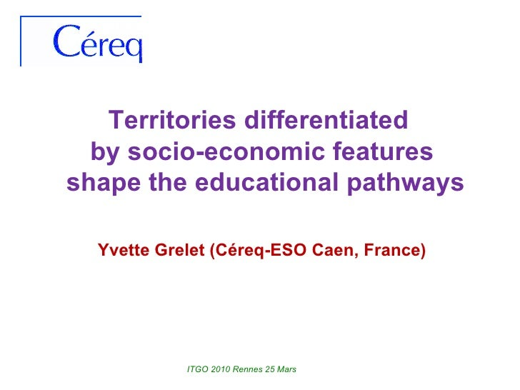 Territories differentiated  by socio-economic features shape the educational pathways Yvette Grelet (Céreq-ESO Caen, Franc...