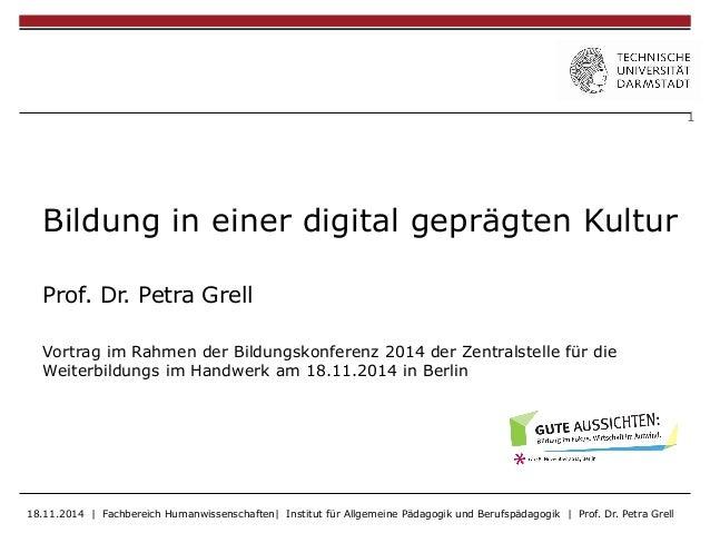 1  Bildung in einer digital geprägten Kultur  Prof. Dr. Petra Grell  Vortrag im Rahmen der Bildungskonferenz 2014 der Zent...