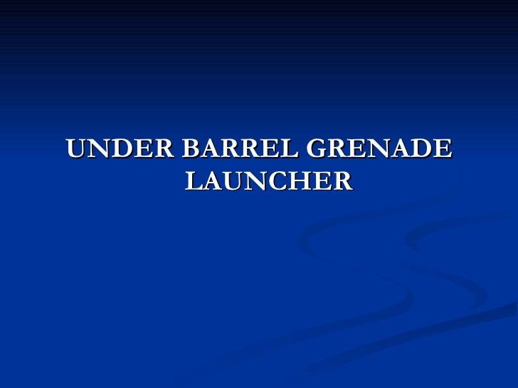 <ul><li>UNDER BARREL GRENADE LAUNCHER </li></ul>