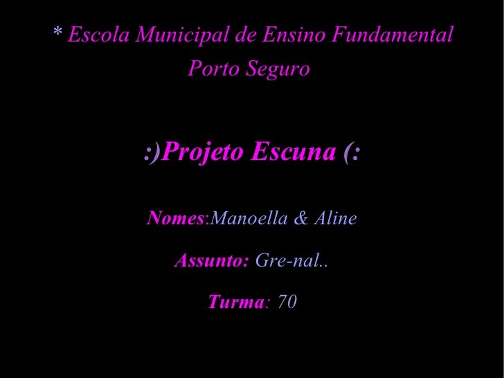 *  Escola Municipal de Ensino Fundamental Porto Seguro  :) Projeto Escuna  (: Nomes : Manoella & Aline Assunto:   Gre-nal....