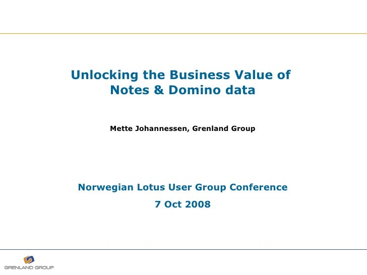 Unlocking the Business Value of  Notes   & Domino data Mette Johannessen, Grenland Group Norwegian Lotus User Group Confer...