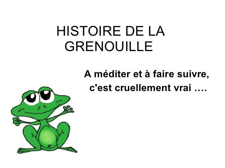 HISTOIRE DE LA GRENOUILLE  <ul><ul><li>A méditer et à faire suivre,  </li></ul></ul><ul><ul><li>c'est cruellement vrai … ....