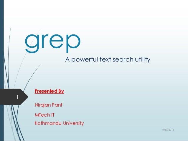 grep A powerful text search utility  1  Presented By Nirajan Pant MTech IT Kathmandu University 2/16/2014