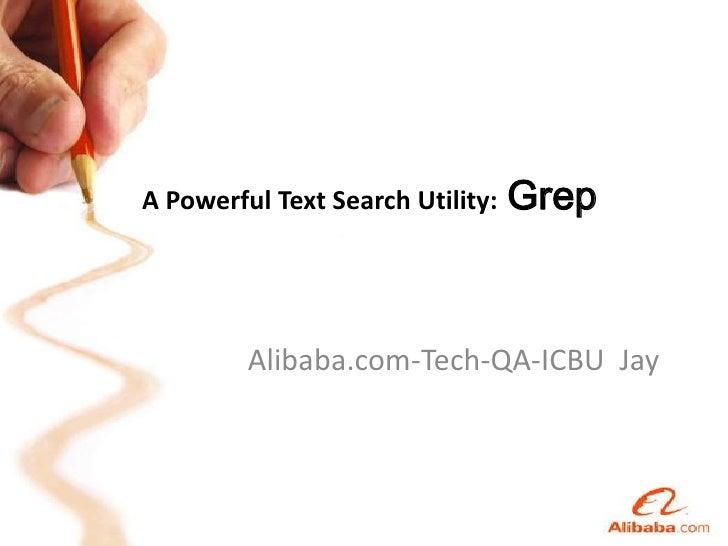 A Powerful Text Search Utility:Grep<br />Alibaba.com-Tech-QA-ICBU  Jay<br />