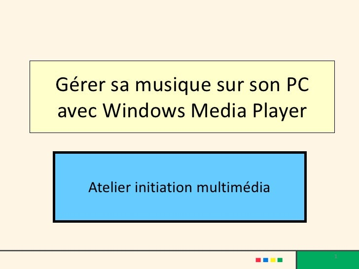 Gérer sa musique sur son PCavec Windows Media Player   Atelier initiation multimédia                                   1