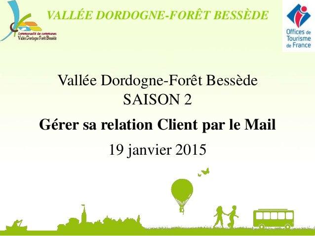 Vallée Dordogne-Forêt Bessède SAISON 2 Gérer sa relation Client par le Mail 19 janvier 2015 VALLÉE DORDOGNE-FORÊT BESSÈDE