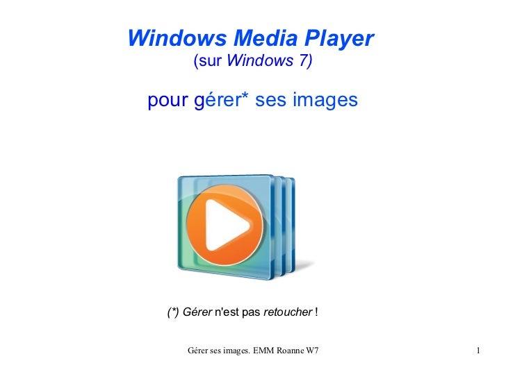 Windows Media Player        (sur Windows 7) pour gérer* ses images   (*) Gérer nest pas retoucher !       Gérer ses images...