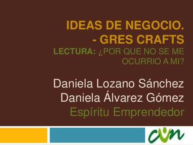 IDEAS DE NEGOCIO. - GRES CRAFTS LECTURA: ¿POR QUE NO SE ME OCURRIO A MI? Daniela Lozano Sánchez Daniela Álvarez Gómez Espí...