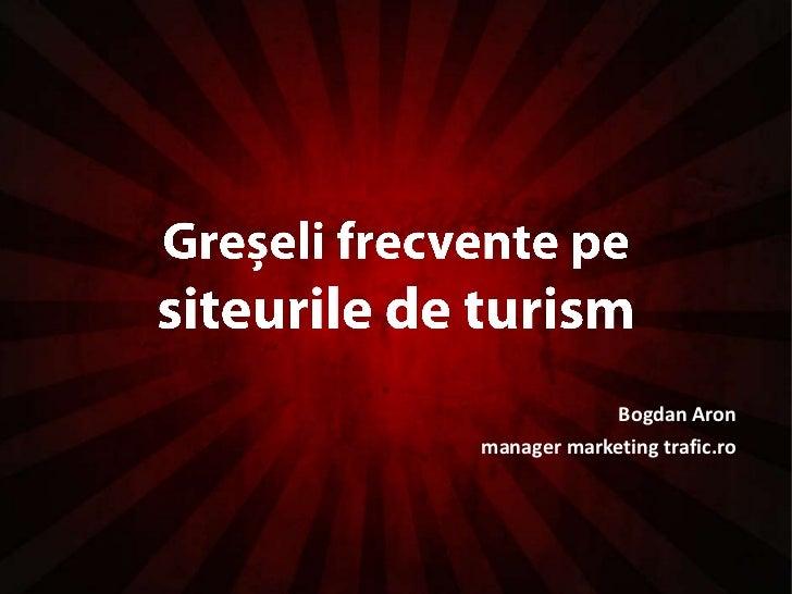 Greșeli frecvente pe siteurile de turism<br />Bogdan Aron<br />manager marketing trafic.ro<br />