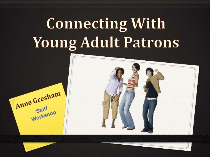 Connecting With Young Adult Patrons<br />Anne Gresham<br />Staff <br />Workshop<br />