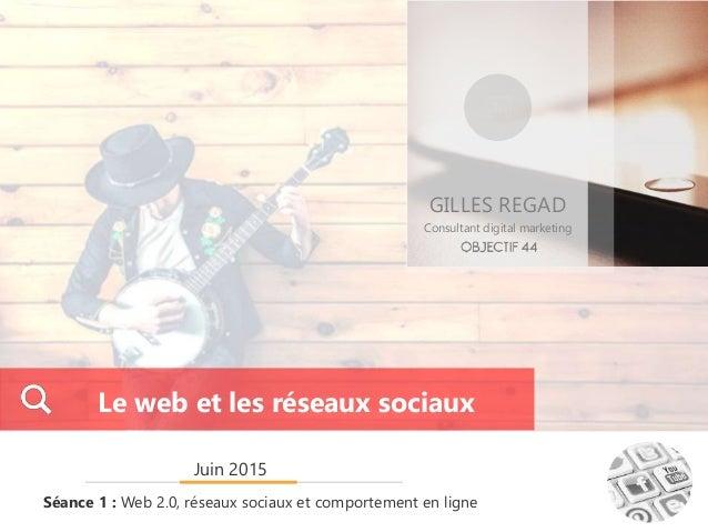 GILLES REGAD Consultant digital marketing Juin 2015 Séance 1 : Web 2.0, réseaux sociaux et comportement en ligne Le web et...