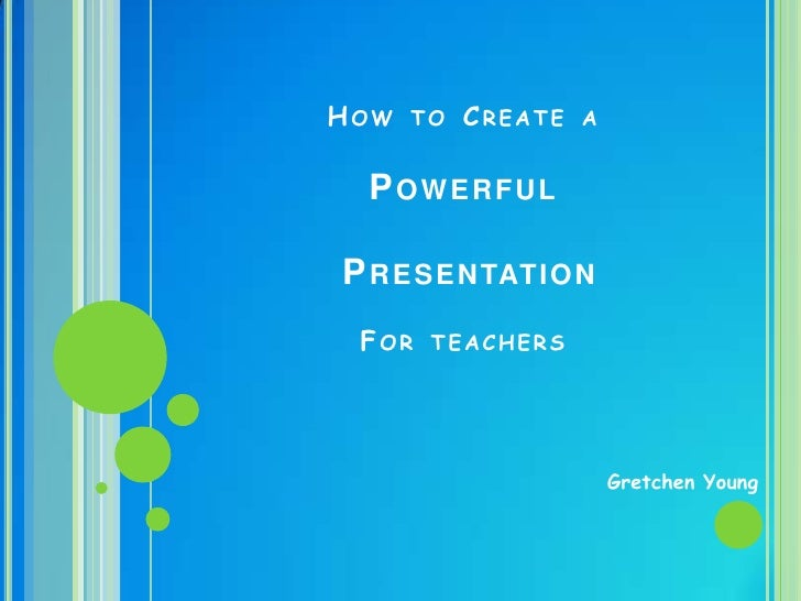 How to Create a Powerful PresentationFor teachers<br />GretchenYoung<br />