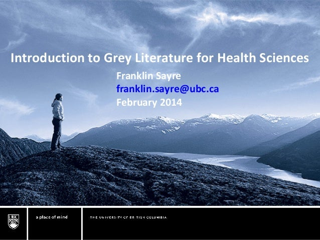 Introduction to Grey Literature for Health Sciences Franklin Sayre franklin.sayre@ubc.ca February 2014
