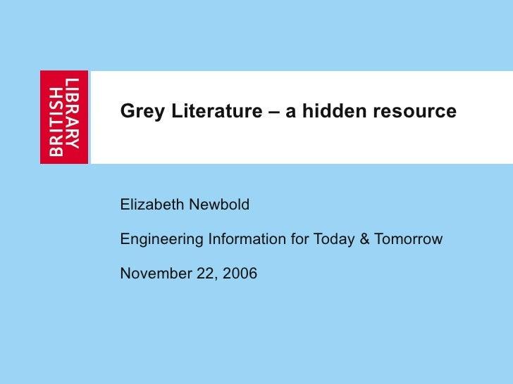 Grey Literature – a hidden resource Elizabeth Newbold Engineering Information for Today & Tomorrow November 22, 2006