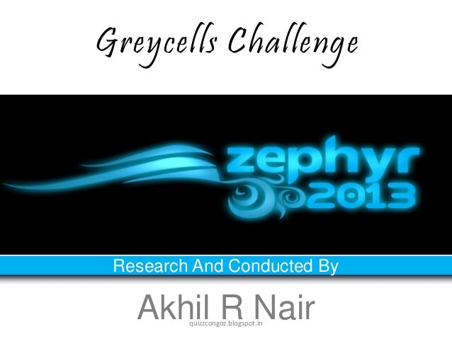 Greycells Challenge Research And Conducted By   Akhil R Nair         quizzcongoz.blogspot.in