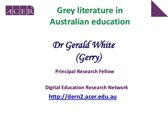 Grey literature in Australian education  Dr Gerald White       (Gerry)    Principal Research FellowDigital Education Resea...