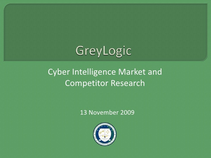 GreyLogic<br />Cyber Intelligence Market and Competitor Research<br />13 November 2009<br />