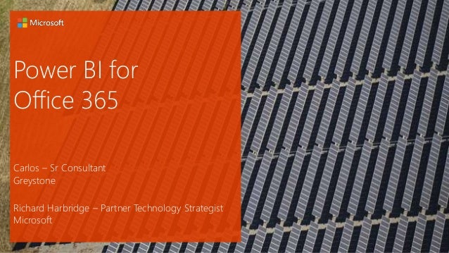 Power BI for Office 365 Carlos – Sr Consultant Greystone Richard Harbridge – Partner Technology Strategist Microsoft