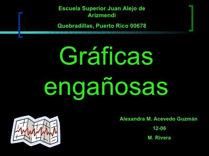 Gráficas engañosas Alexandra M. Acevedo Guzmán  12-06 M. Rivera Escuela Superior Juan Alejo de Arizmendi Quebradillas, Pue...