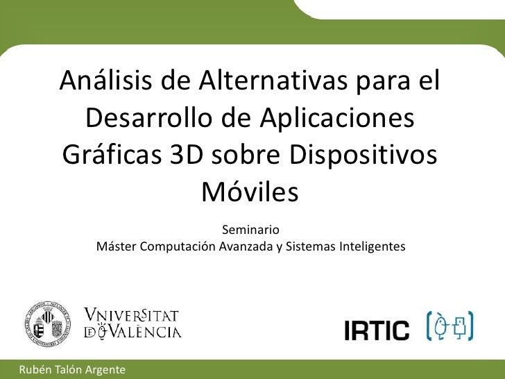 Análisis de Alternativas para el Desarrollo de Aplicaciones Gráficas 3D sobre Dispositivos Móviles<br />SeminarioMáster Co...