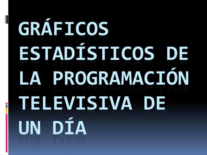 GRÁFICOS ESTADÍSTICOS DE LA PROGRAMACIÓN TELEVISIVA DE UN DÍA<br />
